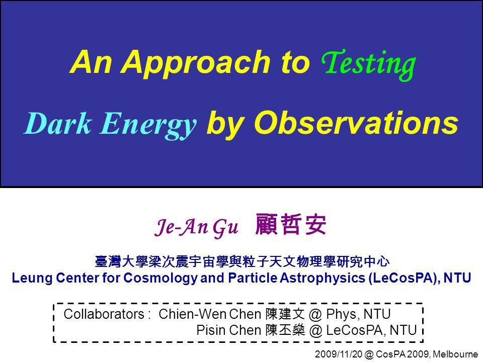 An Approach to Testing Dark Energy by Observations Collaborators : Chien-Wen Chen 陳建文 @ Phys, NTU Pisin Chen 陳丕燊 @ LeCosPA, NTU Je-An Gu 顧哲安 臺灣大學梁次震宇宙學與粒子天文物理學研究中心 Leung Center for Cosmology and Particle Astrophysics (LeCosPA), NTU 2009/11/20 @ CosPA 2009, Melbourne
