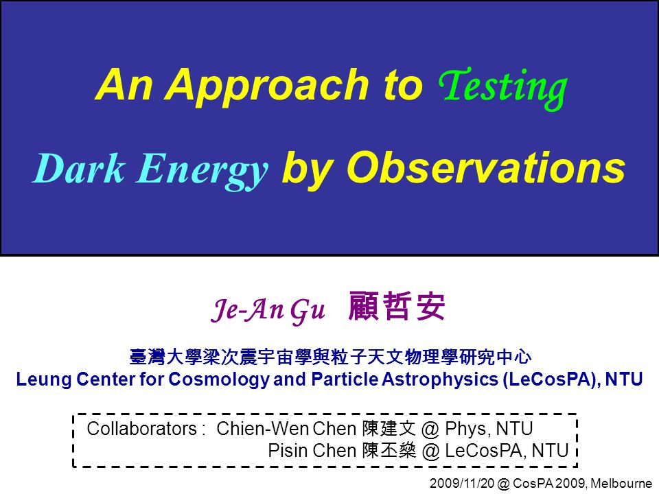 An Approach to Testing Dark Energy by Observations Collaborators : Chien-Wen Chen 陳建文 @ Phys, NTU Pisin Chen 陳丕燊 @ LeCosPA, NTU Je-An Gu 顧哲安 臺灣大學梁次震宇宙學與粒子天文物理學研究中心 Leung Center for Cosmology and Particle Astrophysics (LeCosPA), NTU 2009/11/20 @ CosPA 2009, Melbourne