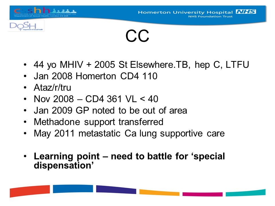 CC 44 yo MHIV + 2005 St Elsewhere.TB, hep C, LTFU Jan 2008 Homerton CD4 110 Ataz/r/tru Nov 2008 – CD4 361 VL < 40 Jan 2009 GP noted to be out of area