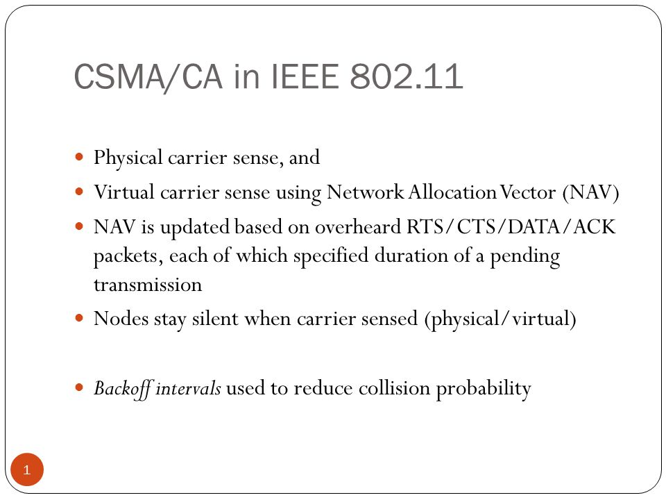CSMA/CA in IEEE 802.11 1 Physical carrier sense, and Virtual carrier sense using Network Allocation Vector (NAV) NAV is updated based on overheard RTS/CTS/DATA/ACK packets, each of which specified duration of a pending transmission Nodes stay silent when carrier sensed (physical/virtual) Backoff intervals used to reduce collision probability