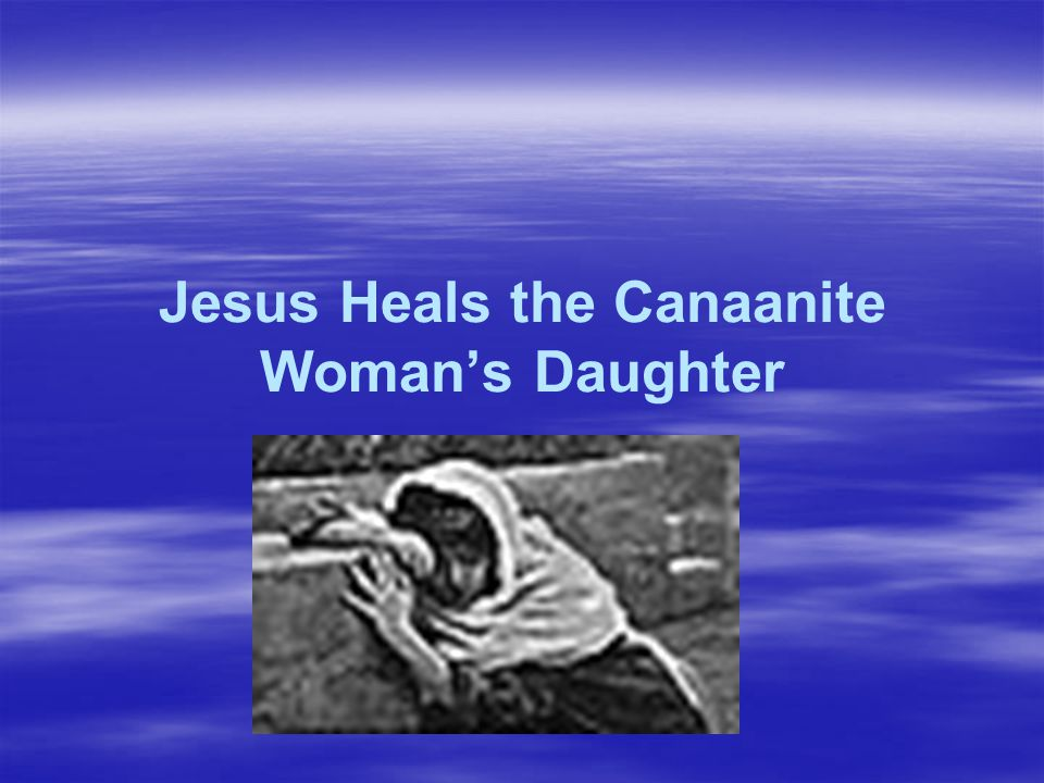 Jesus Heals the Canaanite Woman's Daughter