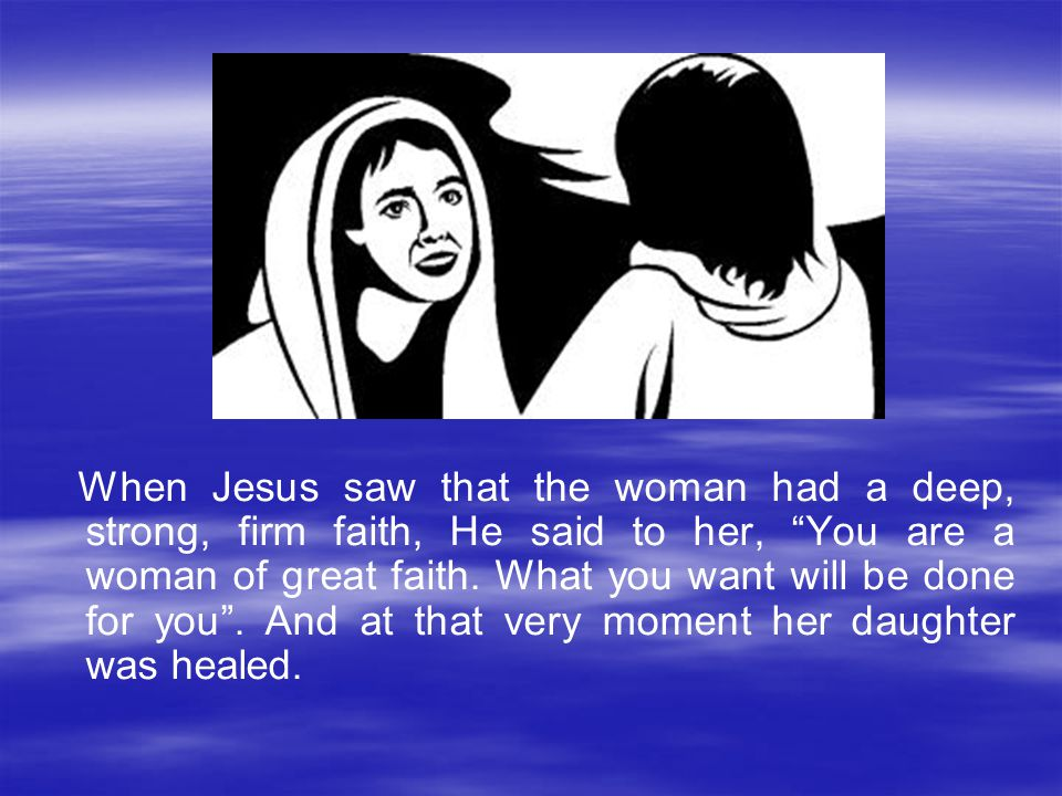 When Jesus saw that the woman had a deep, strong, firm faith, He said to her, You are a woman of great faith.
