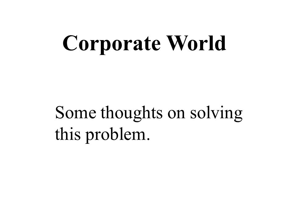Corporate World Some thoughts on solving this problem.