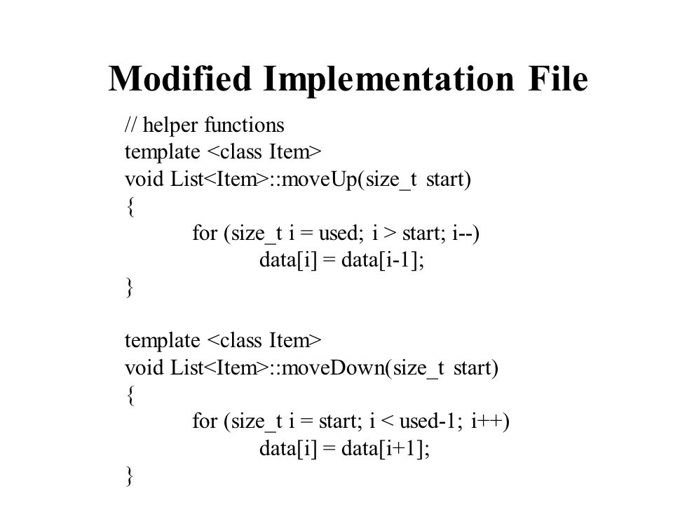 Modified Implementation File // helper functions template void List ::moveUp(size_t start) { for (size_t i = used; i > start; i--) data[i] = data[i-1]; } template void List ::moveDown(size_t start) { for (size_t i = start; i < used-1; i++) data[i] = data[i+1]; }