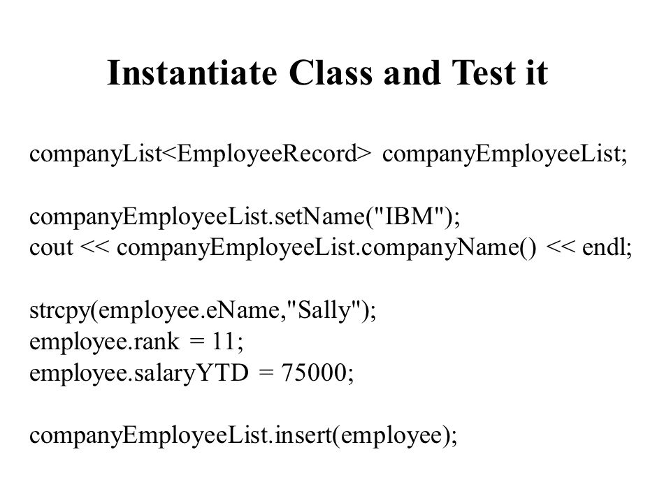 Instantiate Class and Test it companyList companyEmployeeList; companyEmployeeList.setName( IBM ); cout << companyEmployeeList.companyName() << endl; strcpy(employee.eName, Sally ); employee.rank = 11; employee.salaryYTD = 75000; companyEmployeeList.insert(employee);