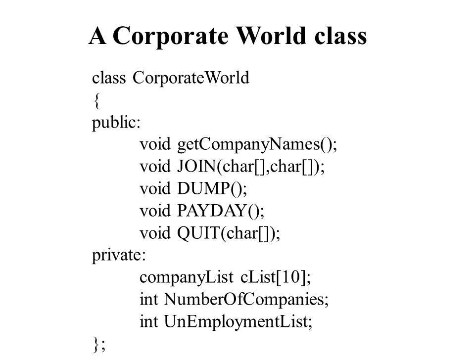 A Corporate World class class CorporateWorld { public: void getCompanyNames(); void JOIN(char[],char[]); void DUMP(); void PAYDAY(); void QUIT(char[]); private: companyList cList[10]; int NumberOfCompanies; int UnEmploymentList; };