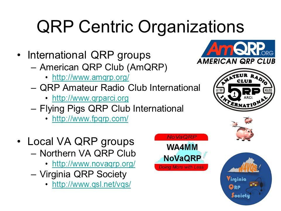 QRP Centric Organizations International QRP groups –American QRP Club (AmQRP) http://www.amqrp.org/ –QRP Amateur Radio Club International http://www.qrparci.org –Flying Pigs QRP Club International http://www.fpqrp.com/ Local VA QRP groups –Northern VA QRP Club http://www.novaqrp.org/ –Virginia QRP Society http://www.qsl.net/vqs/