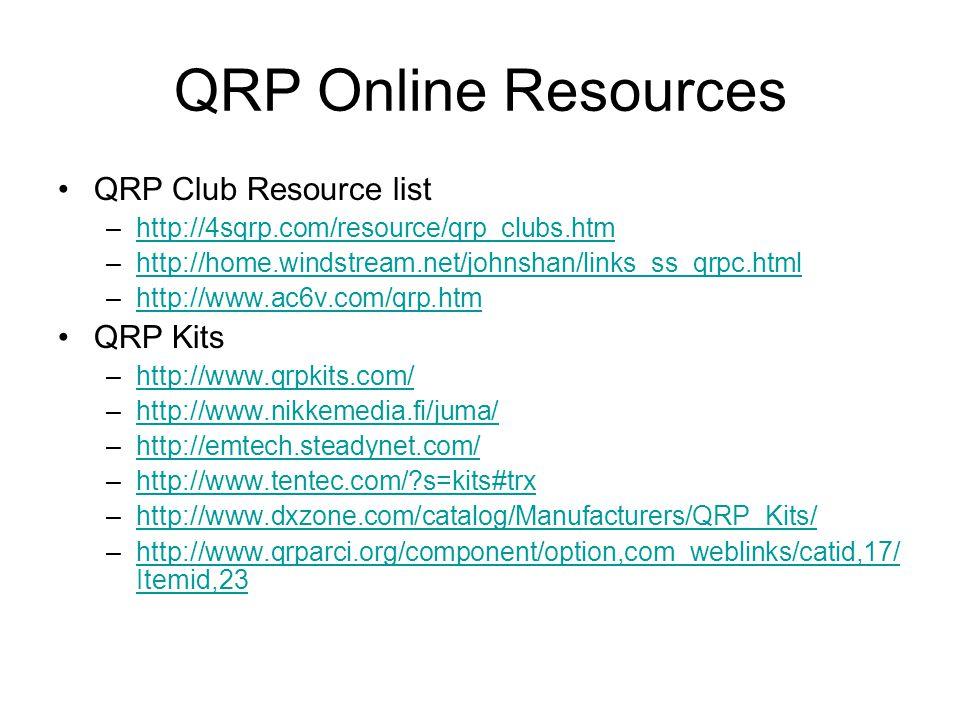 QRP Online Resources QRP Club Resource list –http://4sqrp.com/resource/qrp_clubs.htmhttp://4sqrp.com/resource/qrp_clubs.htm –http://home.windstream.net/johnshan/links_ss_qrpc.htmlhttp://home.windstream.net/johnshan/links_ss_qrpc.html –http://www.ac6v.com/qrp.htmhttp://www.ac6v.com/qrp.htm QRP Kits –http://www.qrpkits.com/http://www.qrpkits.com/ –http://www.nikkemedia.fi/juma/http://www.nikkemedia.fi/juma/ –http://emtech.steadynet.com/http://emtech.steadynet.com/ –http://www.tentec.com/ s=kits#trxhttp://www.tentec.com/ s=kits#trx –http://www.dxzone.com/catalog/Manufacturers/QRP_Kits/http://www.dxzone.com/catalog/Manufacturers/QRP_Kits/ –http://www.qrparci.org/component/option,com_weblinks/catid,17/ Itemid,23http://www.qrparci.org/component/option,com_weblinks/catid,17/ Itemid,23