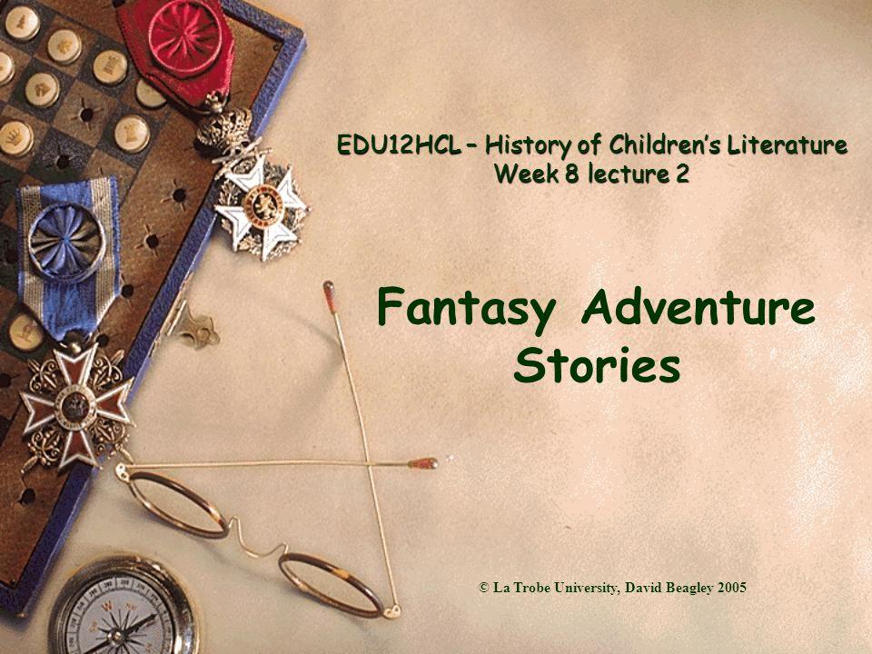EDU12HCL – History of Children's Literature Week 8 lecture 2 Fantasy Adventure Stories © La Trobe University, David Beagley 2005