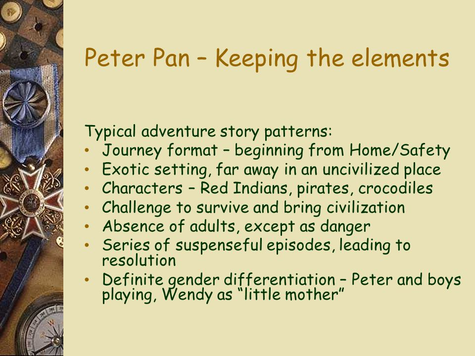 Peter Pan – Keeping the elements Typical adventure story patterns: Journey format – beginning from Home/Safety Exotic setting, far away in an uncivilized place Characters – Red Indians, pirates, crocodiles Challenge to survive and bring civilization Absence of adults, except as danger Series of suspenseful episodes, leading to resolution Definite gender differentiation – Peter and boys playing, Wendy as little mother