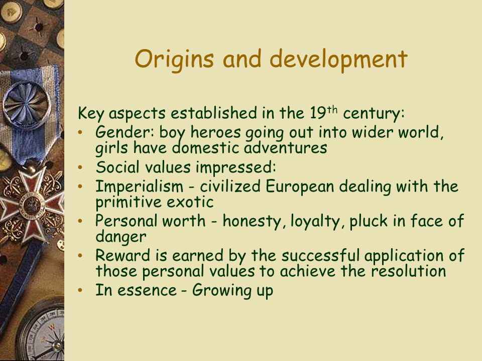 Origins and development Key aspects established in the 19 th century: Gender: boy heroes going out into wider world, girls have domestic adventures Social values impressed: Imperialism - civilized European dealing with the primitive exotic Personal worth - honesty, loyalty, pluck in face of danger Reward is earned by the successful application of those personal values to achieve the resolution In essence - Growing up