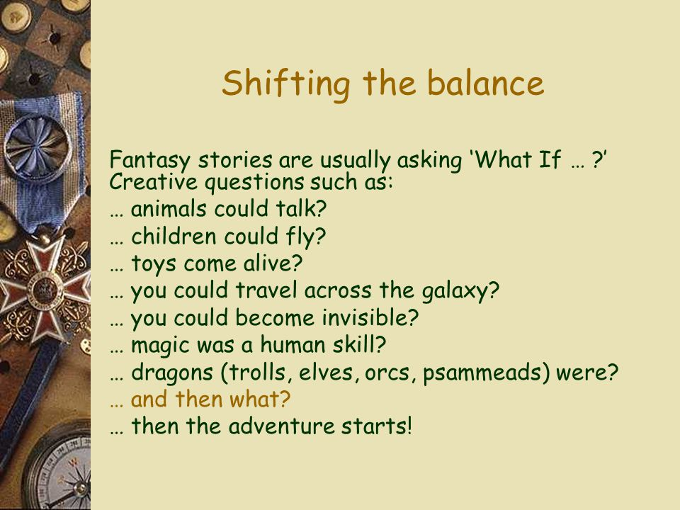 Shifting the balance Fantasy stories are usually asking 'What If … ' Creative questions such as: … animals could talk.