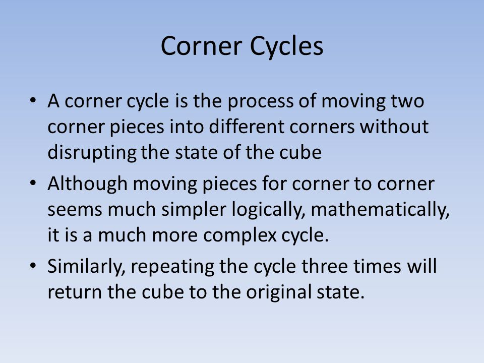 Corner Cycles A corner cycle is the process of moving two corner pieces into different corners without disrupting the state of the cube Although moving pieces for corner to corner seems much simpler logically, mathematically, it is a much more complex cycle.