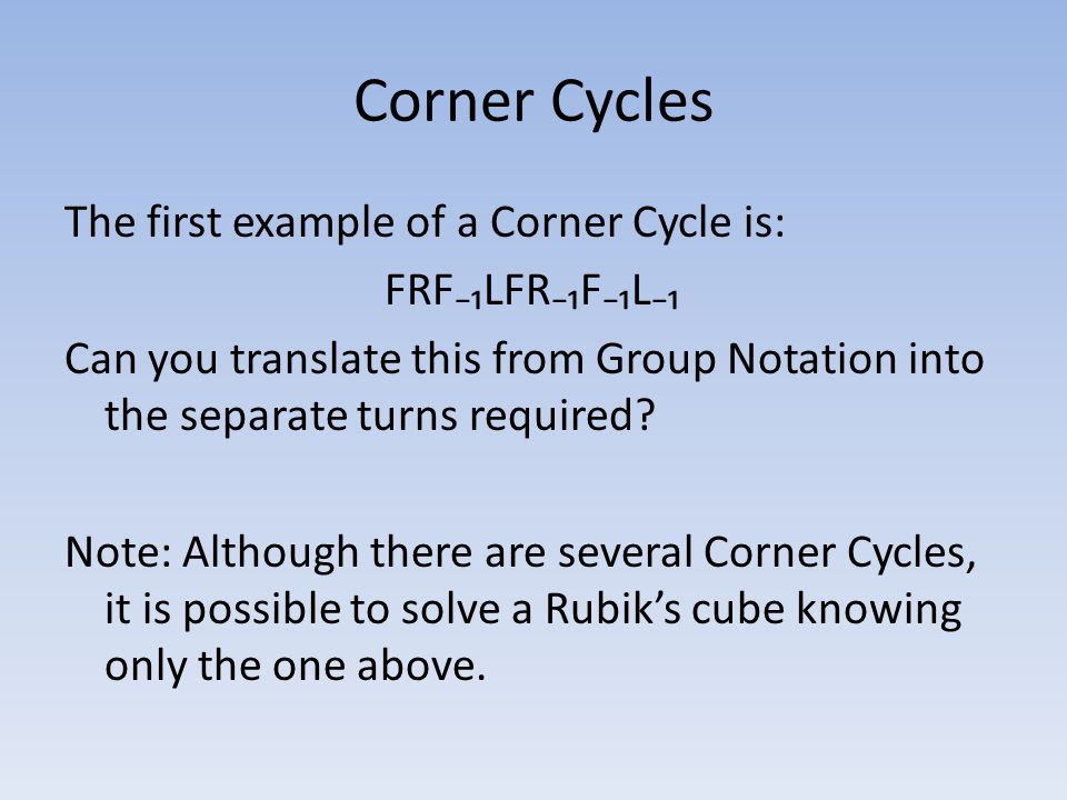 Corner Cycles The first example of a Corner Cycle is: FRF₋₁LFR₋₁F₋₁L₋₁ Can you translate this from Group Notation into the separate turns required.