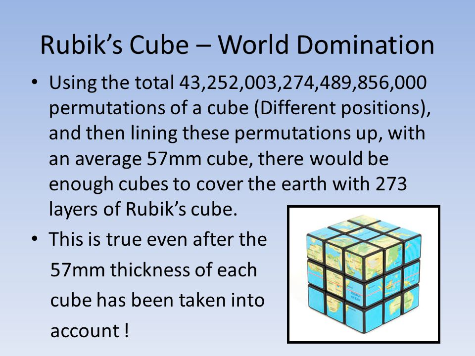 Rubik's Cube – World Domination Using the total 43,252,003,274,489,856,000 permutations of a cube (Different positions), and then lining these permutations up, with an average 57mm cube, there would be enough cubes to cover the earth with 273 layers of Rubik's cube.