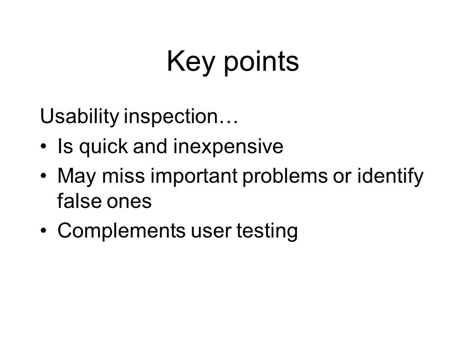 Key points Usability inspection… Is quick and inexpensive May miss important problems or identify false ones Complements user testing