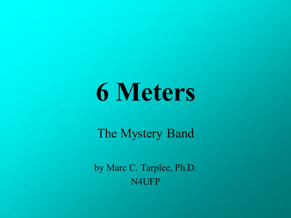 6 Meters The Mystery Band by Marc C. Tarplee, Ph.D. N4UFP