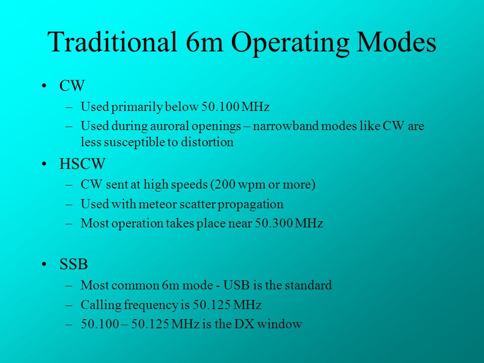 Traditional 6m Operating Modes CW –Used primarily below 50.100 MHz –Used during auroral openings – narrowband modes like CW are less susceptible to distortion HSCW –CW sent at high speeds (200 wpm or more) –Used with meteor scatter propagation –Most operation takes place near 50.300 MHz SSB –Most common 6m mode - USB is the standard –Calling frequency is 50.125 MHz –50.100 – 50.125 MHz is the DX window