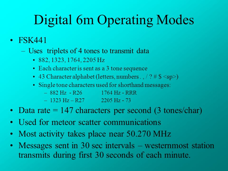 Digital 6m Operating Modes FSK441 –Uses triplets of 4 tones to transmit data 882, 1323, 1764, 2205 Hz Each character is sent as a 3 tone sequence 43 Character alphabet (letters, numbers., / .