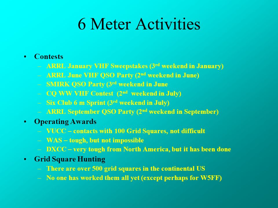 6 Meter Activities Contests –ARRL January VHF Sweepstakes (3 rd weekend in January) –ARRL June VHF QSO Party (2 nd weekend in June) –SMIRK QSO Party (3 rd weekend in June –CQ WW VHF Contest (2 nd weekend in July) –Six Club 6 m Sprint (3 rd weekend in July) –ARRL September QSO Party (2 nd weekend in September) Operating Awards –VUCC – contacts with 100 Grid Squares, not difficult –WAS – tough, but not impossible –DXCC – very tough from North America, but it has been done Grid Square Hunting –There are over 500 grid squares in the continental US –No one has worked them all yet (except perhaps for W5FF)