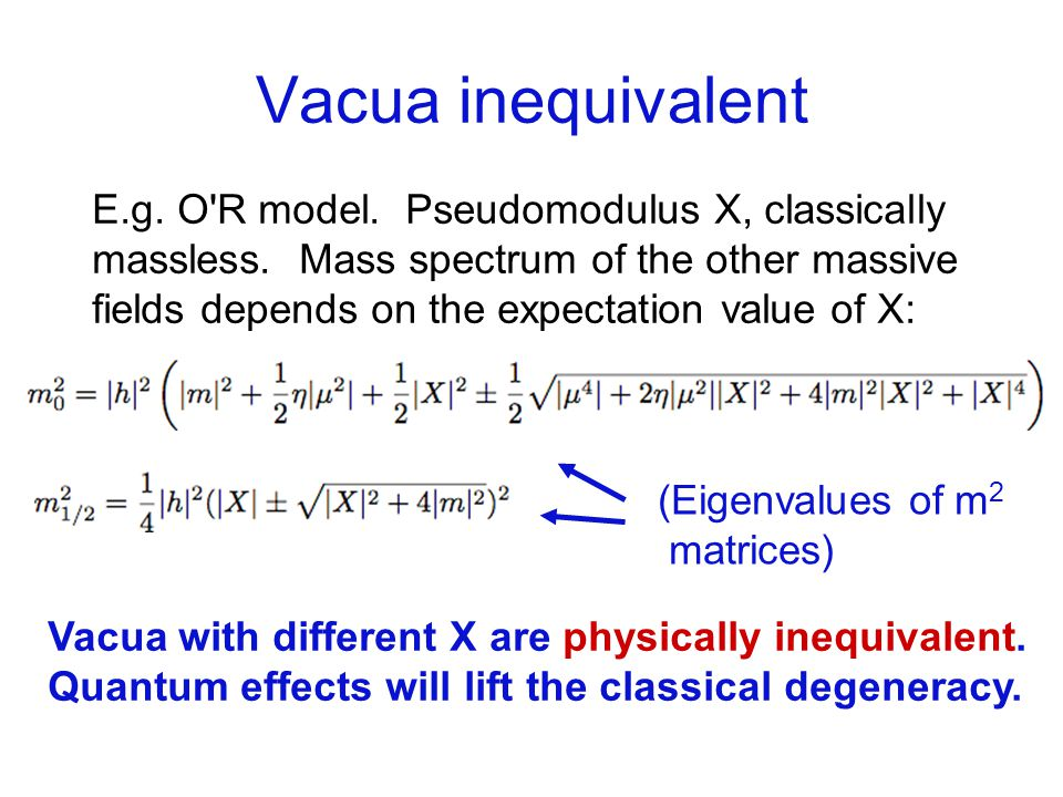 Vacua inequivalent E.g. O R model. Pseudomodulus X, classically massless.