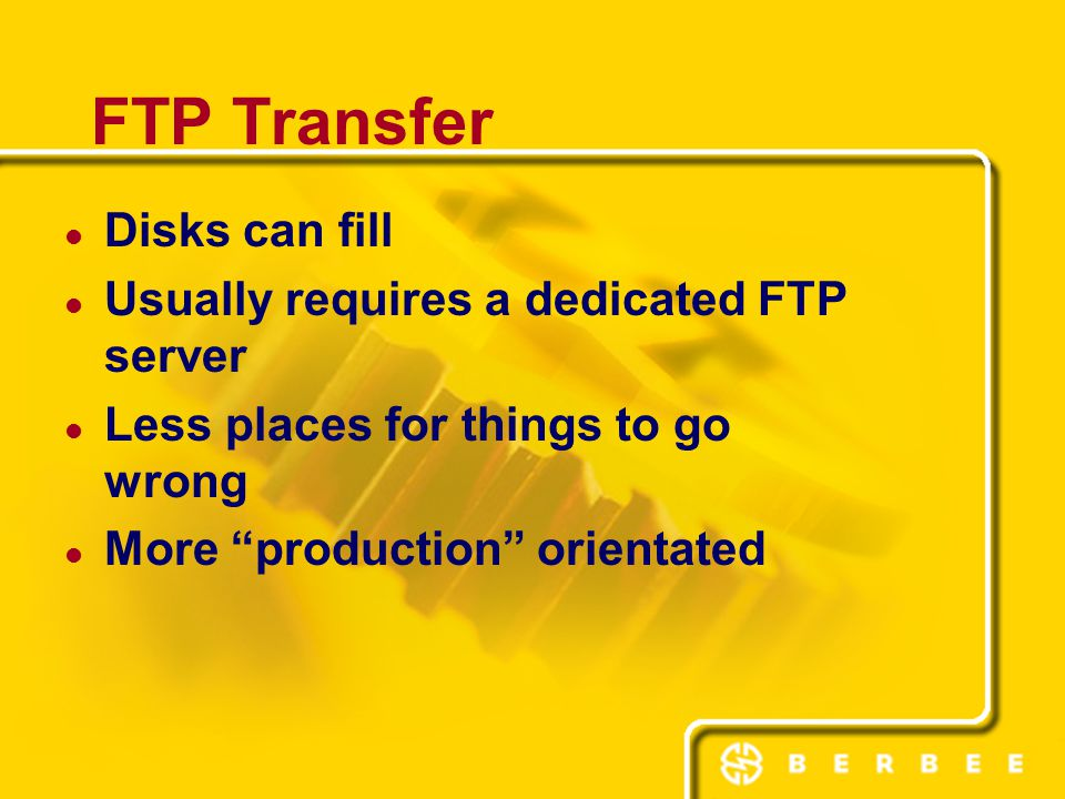Disks can fill Usually requires a dedicated FTP server Less places for things to go wrong More production orientated