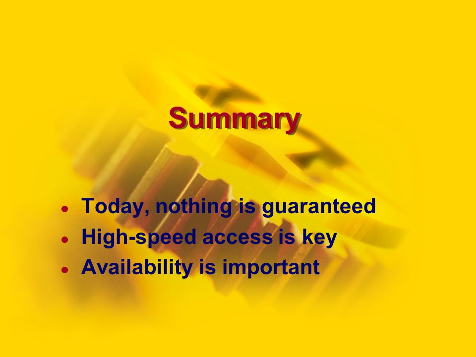 Summary Today, nothing is guaranteed High-speed access is key Availability is important