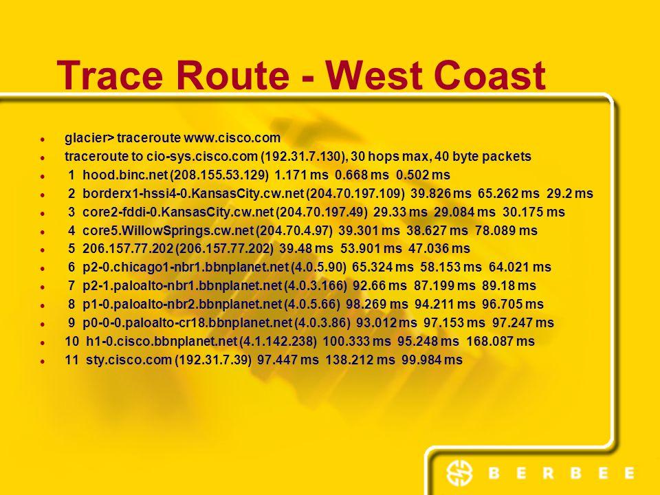 Trace Route - West Coast glacier> traceroute www.cisco.com traceroute to cio-sys.cisco.com (192.31.7.130), 30 hops max, 40 byte packets 1 hood.binc.ne