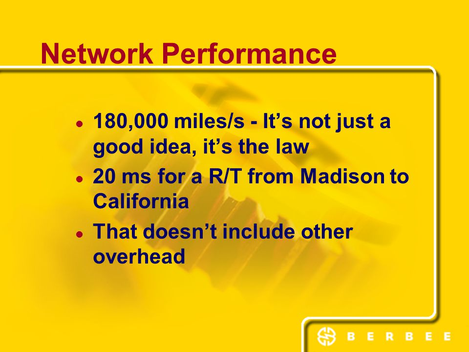 Network Performance 180,000 miles/s - It's not just a good idea, it's the law 20 ms for a R/T from Madison to California That doesn't include other overhead