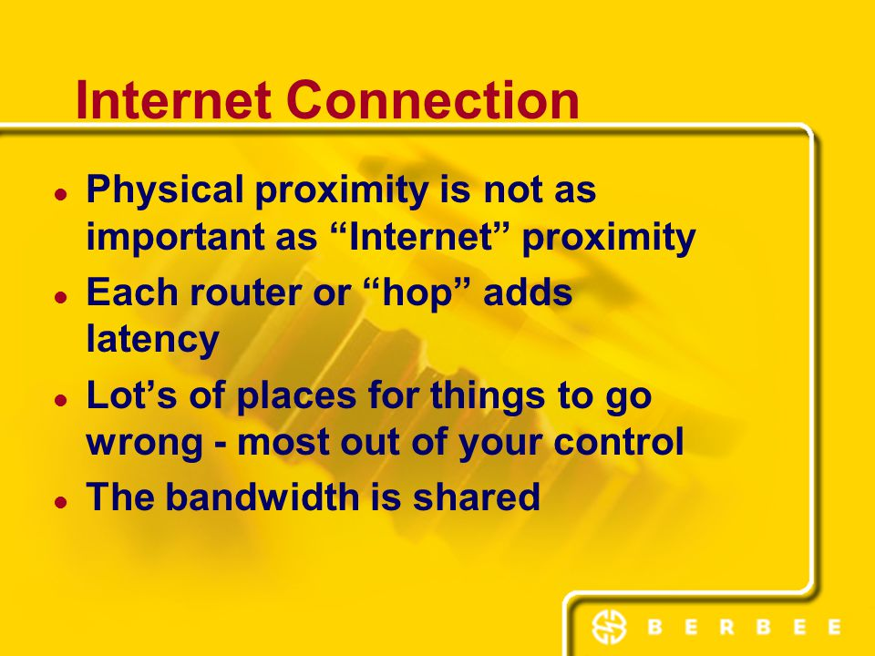 Internet Connection Physical proximity is not as important as Internet proximity Each router or hop adds latency Lot's of places for things to go wrong - most out of your control The bandwidth is shared