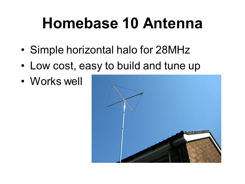 Homebase 10 Antenna Simple horizontal halo for 28MHz Low cost, easy to build and tune up Works well