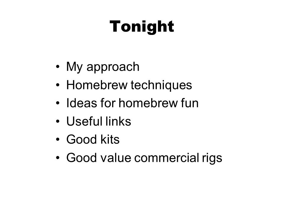 Tonight My approach Homebrew techniques Ideas for homebrew fun Useful links Good kits Good value commercial rigs
