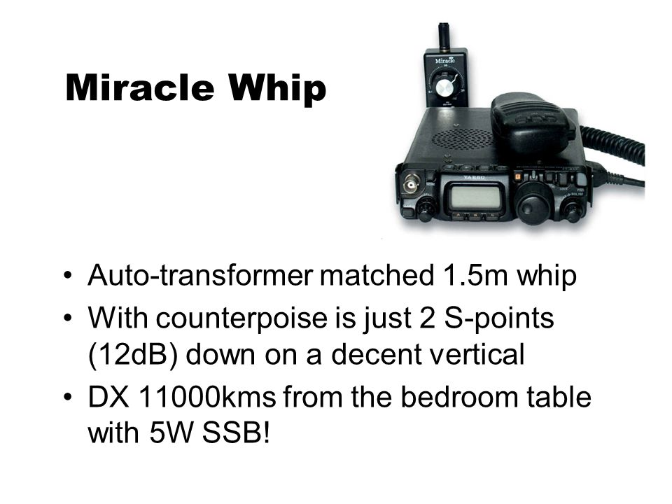 Miracle Whip Auto-transformer matched 1.5m whip With counterpoise is just 2 S-points (12dB) down on a decent vertical DX 11000kms from the bedroom tab