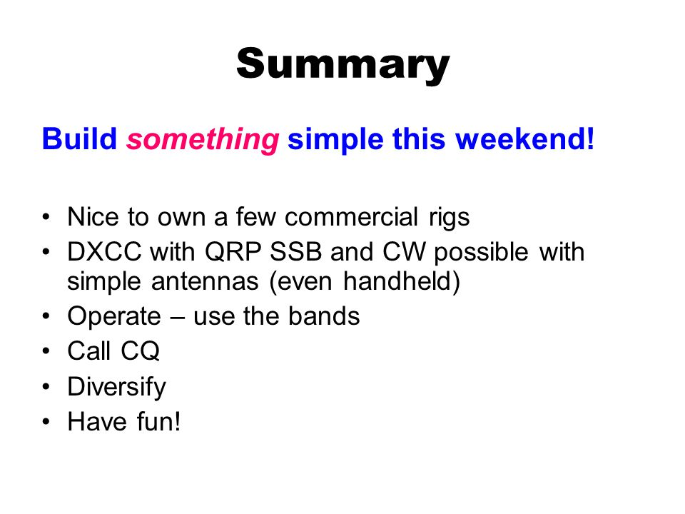 Summary Build something simple this weekend! Nice to own a few commercial rigs DXCC with QRP SSB and CW possible with simple antennas (even handheld)