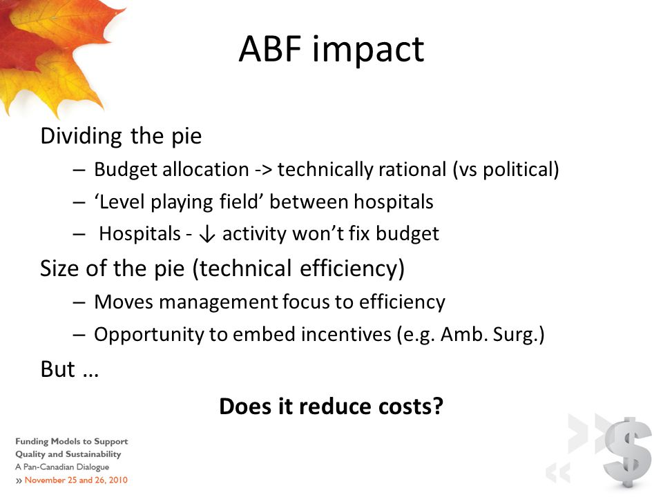 ABF impact Dividing the pie – Budget allocation -> technically rational (vs political) – 'Level playing field' between hospitals – Hospitals - ↓ activity won't fix budget Size of the pie (technical efficiency) – Moves management focus to efficiency – Opportunity to embed incentives (e.g.