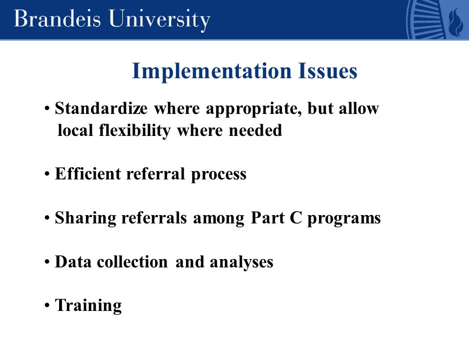 Implementation Issues Standardize where appropriate, but allow local flexibility where needed Efficient referral process Sharing referrals among Part C programs Data collection and analyses Training