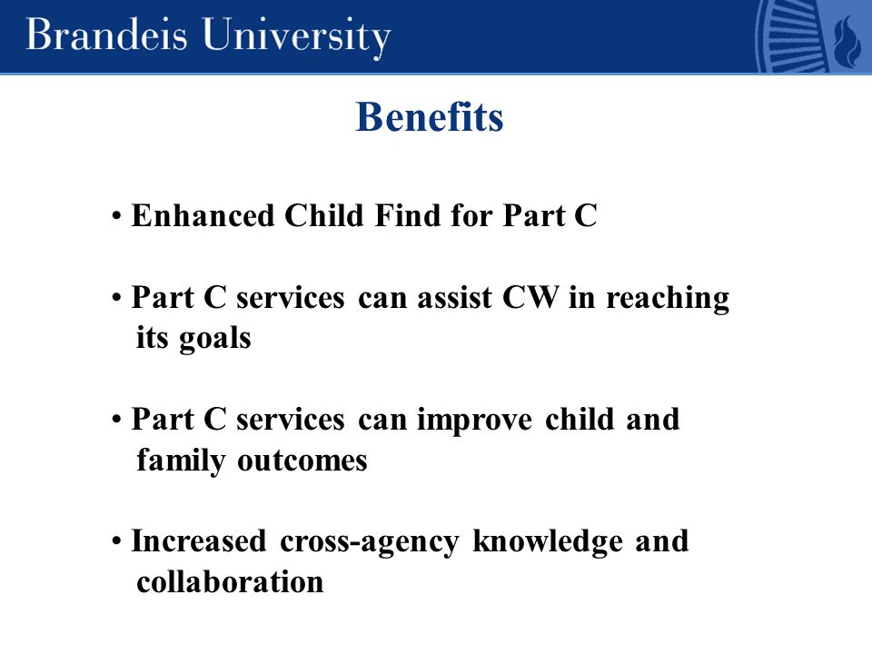 Benefits Enhanced Child Find for Part C Part C services can assist CW in reaching its goals Part C services can improve child and family outcomes Increased cross-agency knowledge and collaboration