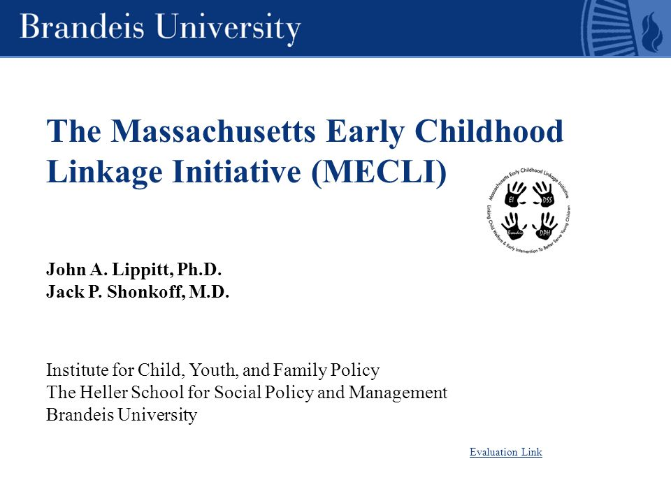 The Massachusetts Early Childhood Linkage Initiative (MECLI) John A. Lippitt, Ph.D. Jack P. Shonkoff, M.D. Institute for Child, Youth, and Family Poli