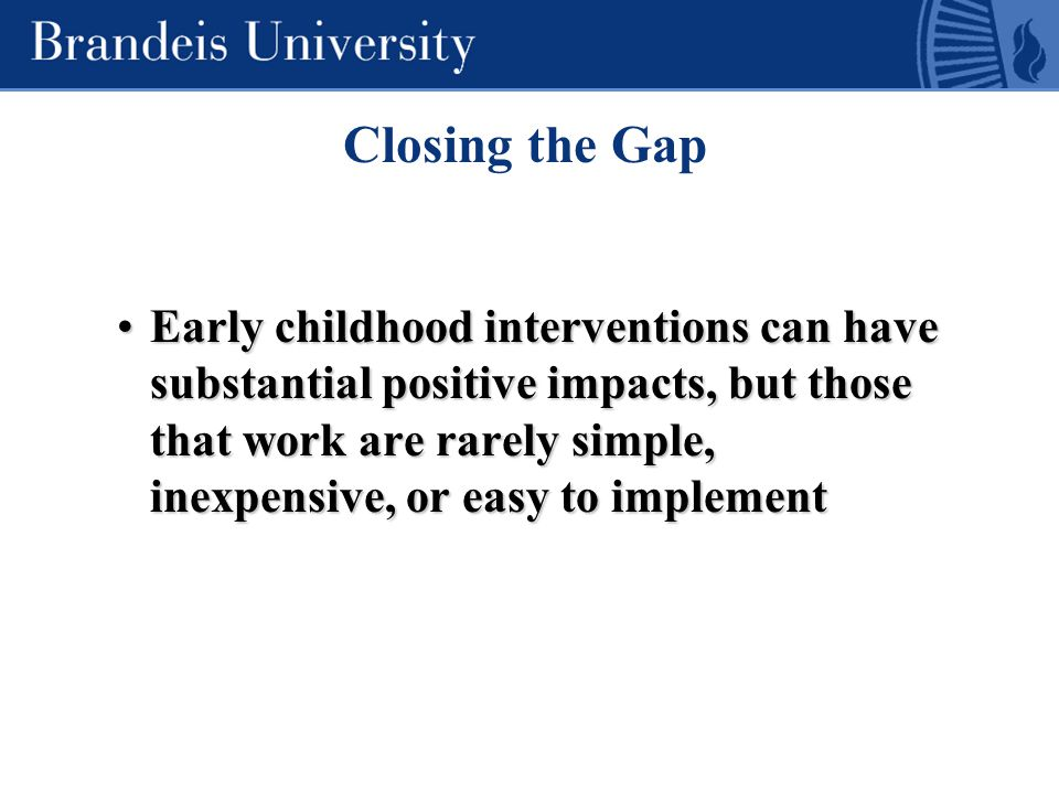 Early childhood interventions can have substantial positive impacts, but those that work are rarely simple, inexpensive, or easy to implementEarly childhood interventions can have substantial positive impacts, but those that work are rarely simple, inexpensive, or easy to implement Closing the Gap