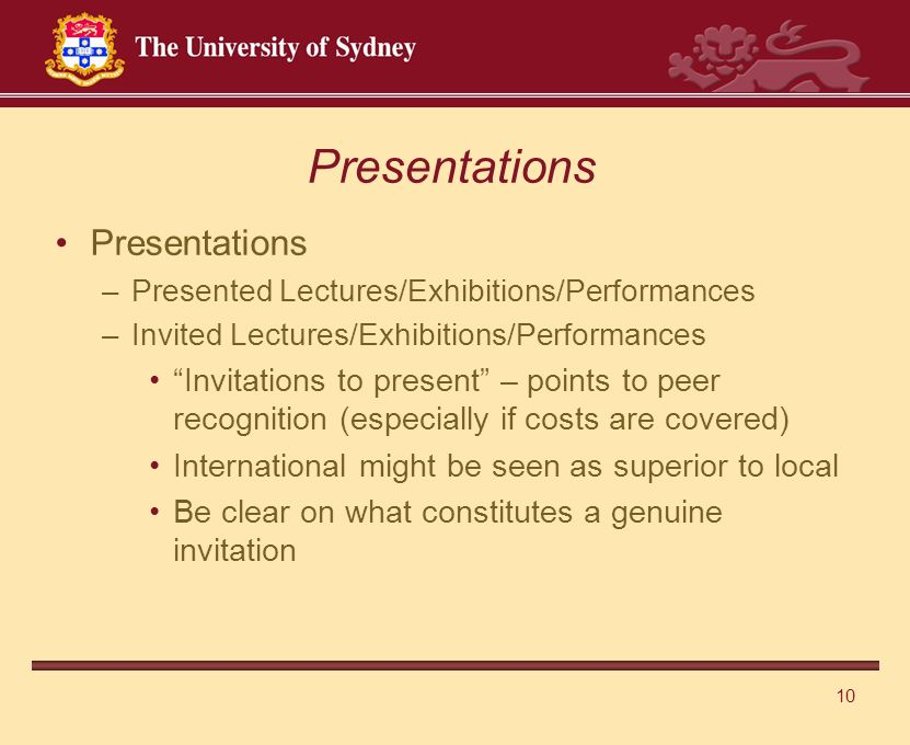 10 Presentations –Presented Lectures/Exhibitions/Performances –Invited Lectures/Exhibitions/Performances Invitations to present – points to peer recognition (especially if costs are covered) International might be seen as superior to local Be clear on what constitutes a genuine invitation Presentations