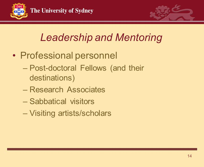 14 Professional personnel –Post-doctoral Fellows (and their destinations) –Research Associates –Sabbatical visitors –Visiting artists/scholars Leadership and Mentoring