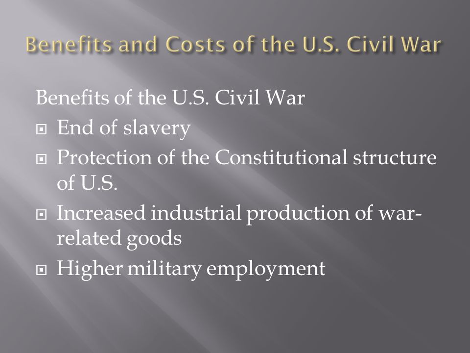 Benefits of the U.S. Civil War  End of slavery  Protection of the Constitutional structure of U.S.  Increased industrial production of war- related