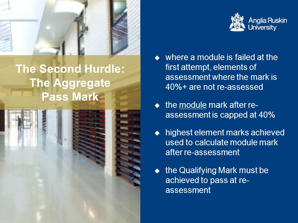 The Second Hurdle: The Aggregate Pass Mark  where a module is failed at the first attempt, elements of assessment where the mark is 40%+ are not re-a