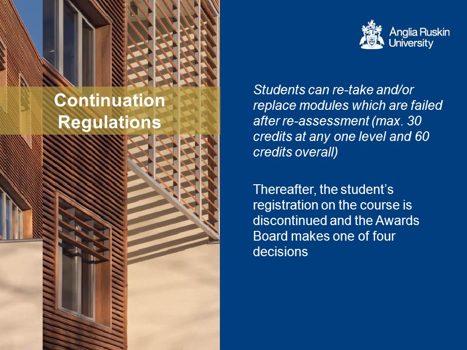 Continuation Regulations  transfer the student to an alternative course where the failed modules are not required and some or all of the modules already attained can contribute to the new course  transfer the student to the Faculty Framework Award: ALSS (UG only), LAIBS (UG and PG), Department of Education (UG only) and FST (x 2 – UG only)  confer the highest available intermediate award (eg: Dip.