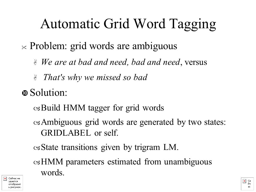 Automatic Grid Word Tagging Problem: grid words are ambiguous A We are at bad and need, bad and need, versus A That s why we missed so bad • Solution: – Build HMM tagger for grid words – Ambiguous grid words are generated by two states: GRIDLABEL or self.