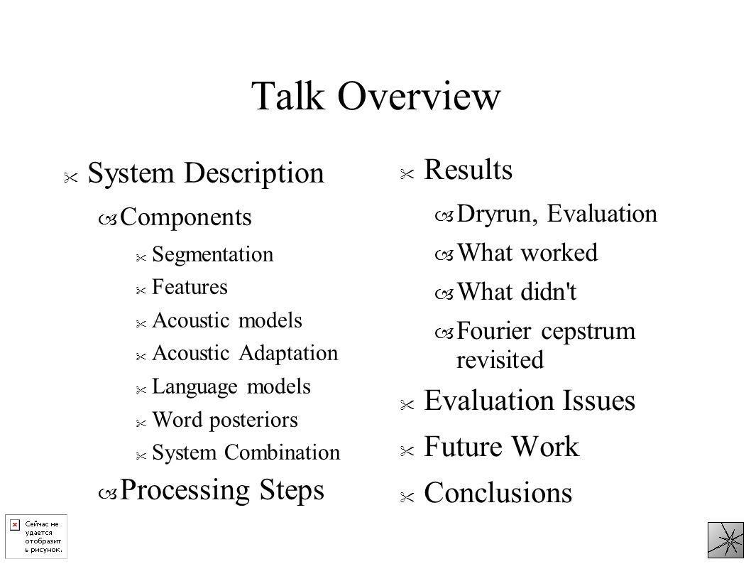 Talk Overview System Description – Components Segmentation Features Acoustic models Acoustic Adaptation Language models Word posteriors System Combination – Processing Steps Results – Dryrun, Evaluation – What worked – What didn t – Fourier cepstrum revisited Evaluation Issues Future Work Conclusions