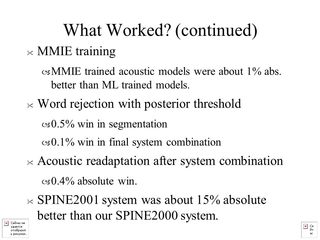 What Worked. (continued) MMIE training – MMIE trained acoustic models were about 1% abs.