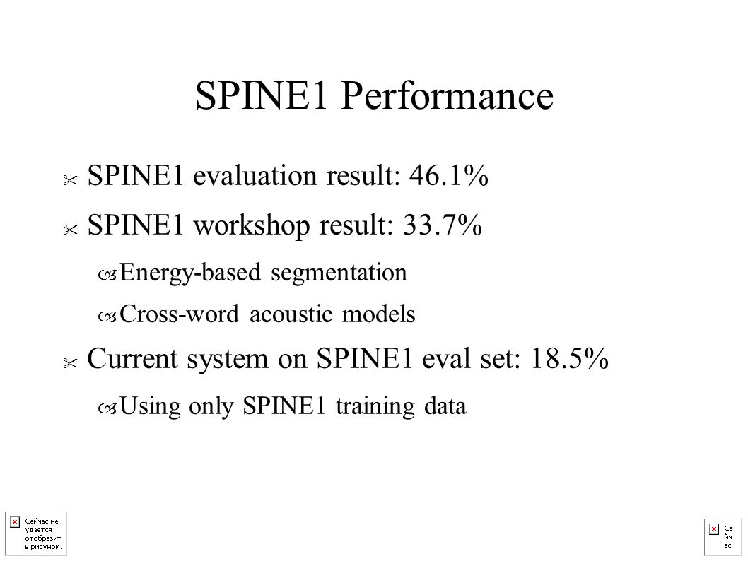 SPINE1 Performance SPINE1 evaluation result: 46.1% SPINE1 workshop result: 33.7% – Energy-based segmentation – Cross-word acoustic models Current system on SPINE1 eval set: 18.5% – Using only SPINE1 training data