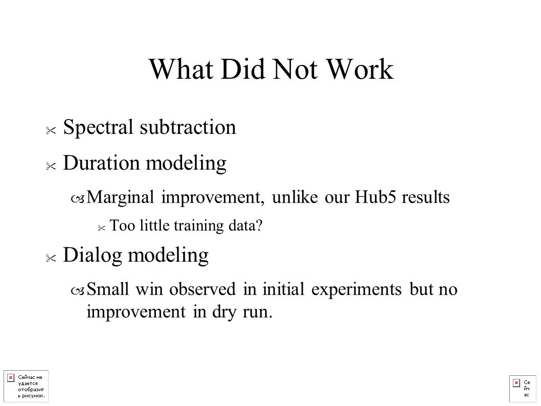 What Did Not Work Spectral subtraction Duration modeling – Marginal improvement, unlike our Hub5 results Too little training data.