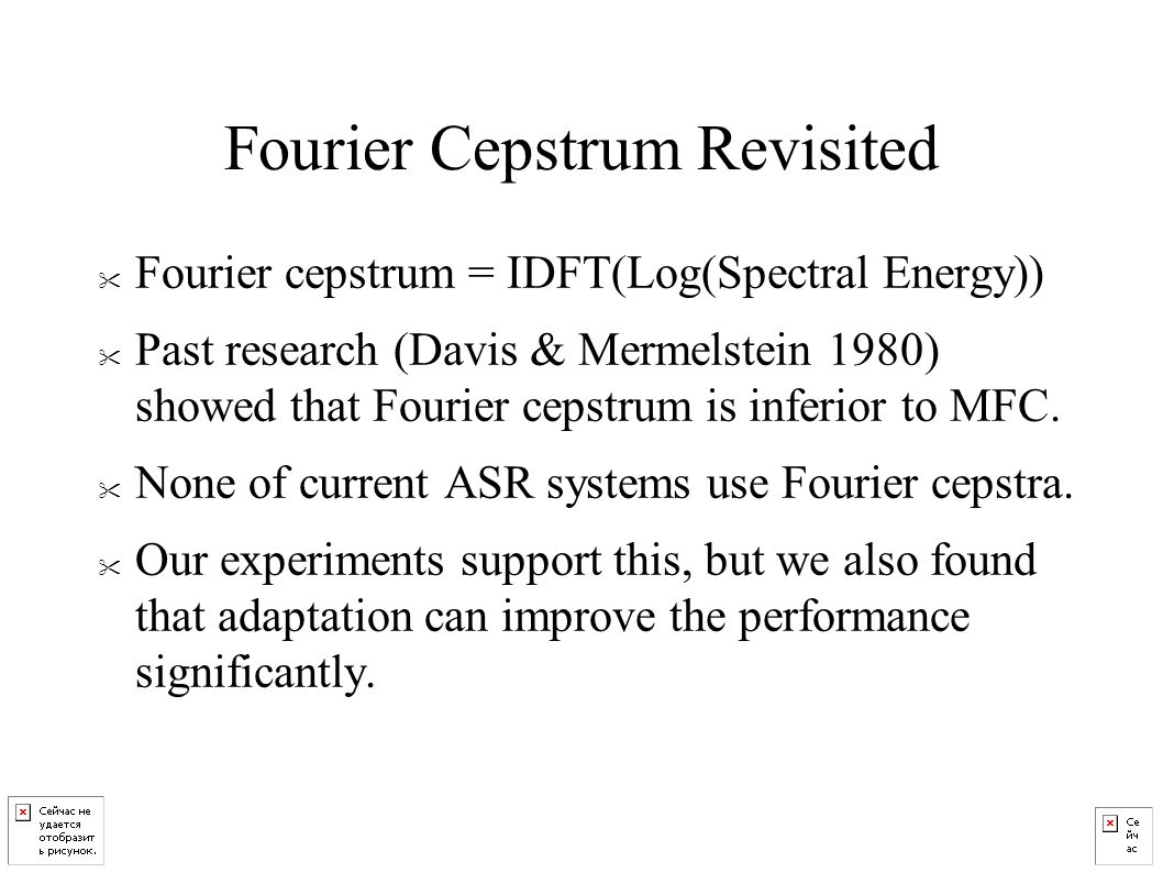 Fourier Cepstrum Revisited Fourier cepstrum = IDFT(Log(Spectral Energy)) Past research (Davis & Mermelstein 1980) showed that Fourier cepstrum is inferior to MFC.